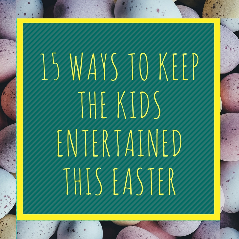 15 Ways To Keep The Kids Entertained This Easter